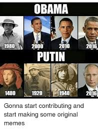 Original Memes - obama 1980 2000 2010 2016 putin 1480 1920 1940 2016 gonna start