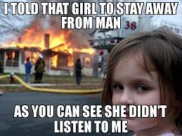 Listen To Me Meme - i told that girl to stay away from man as you can see she didn t