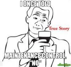 True Story Meme - i once told maintenance control no meme true story 3245
