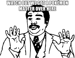 Watch Out We Got A Badass Over Here Meme - watch out we got a pok礬mon master over here woah watch out we