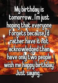 my birthday is tomorrow i m just hoping that everyone forgets