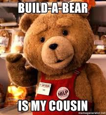 Build A Bear Meme - build a bear is my cousin ted irônico 3 meme generator