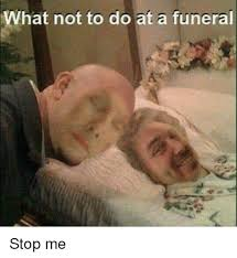 Funeral Meme - what not to do at a funeral dank meme on me me