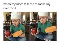 How Do I Make My Own Meme - when my mom tells me to make my own food memes