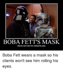 Boba Fett Meme - boba fett s mask clients can t see him rolling his eyes boba fett