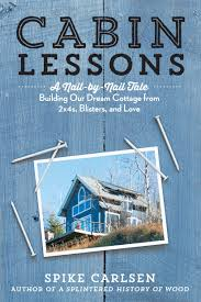 cabin lessons a nail by nail tale building our dream cottage