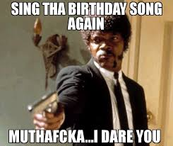 Song Meme - sing tha birthday song again muthafcka i dare you meme say