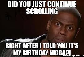 Nigga Memes - did you just continue scrolling right after i told you it s my