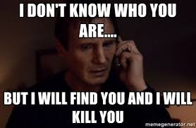 Liam Neeson Meme - i don t know who you are but i will find you and i will kill