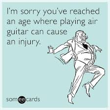 i m sorry you ve reached an age where air guitar can cause