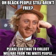 How To Get Welfare Meme - oh black people still aren t free please continue to collect