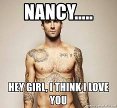 I Think I Love You Meme - nancy hey girl i think i love you adam levine meme generator