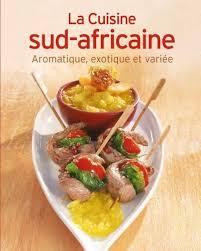 la cuisine africaine la cuisine sud africaine aromatique exotique et variée relié