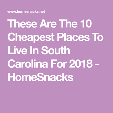 cheap places to live in the south these are the 10 cheapest places to live in south carolina for 2018