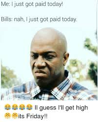 Today Is Friday Meme - me just got paid today bills nah i just got paid today