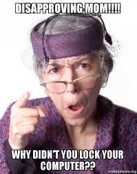 Computer Grandma Meme - disapproving mom why didn t you lock your computer make a meme