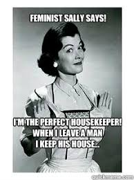 Housekeeper Meme - i m the perfect housekeeper when i leave a man i keep his house
