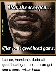 Good Head Meme - she sees you after some good head game ladies mention a dude wit