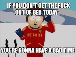 Get The Fuck Out Meme - meme maker if you dont get the fuck out of bed today youre gonna