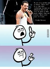 Freddie Mercury Meme - we are in a golden age of music there will be a time when technology