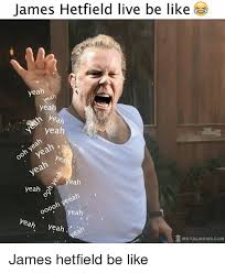 James Hetfield Meme - james hetfield live be like yeah yeah yeah yeah yeah yeah oo yeah