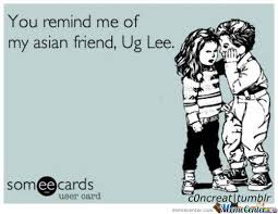 Asian Friend Meme - you remind me of my asian friend by writingsonwalls meme center