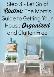step 3 let go of clutter the mom u0027s guide to getting your house