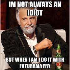 Idiot Meme - im not always an idiot but when i am i do it with futurama fry