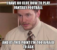 Fantasy Football Meme - i have no clue how to play fantasy football and at this point i m