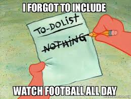 All Day Meme - i forgot to include watch football all day to do list make a meme