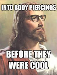 Piercing Meme - into body piercings before they were cool hipster jesus quickmeme