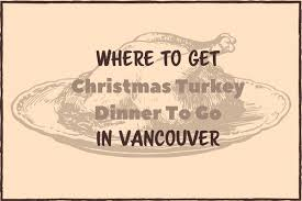 turkey dinner to go where to get christmas turkey dinner to go in vancouver 2017