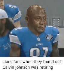 Calvin Johnson Meme - lions fans when they found out calvin johnson was retiring lions