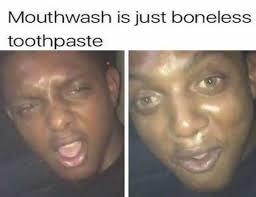 Toothpaste Meme - dopl3r com memes mouthwash is just boneless toothpaste