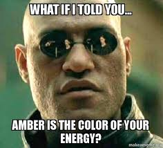 Amber Meme - what if i told you amber is the color of your energy amber