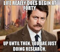 Research Meme - life really does begin at forty up until then you are just doing