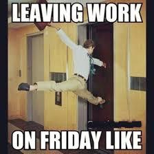 Happy Friday Meme - leaving work on friday like funny pinterest leaving work