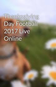 thanksgiving day football 2017 live denialhaytt wattpad