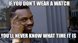 What Time Meme - if you don t wear a watch you ll never know what time it is meme