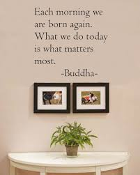 amazon com each morning we are born again what we do today is what we do today is what matters most buddha vinyl wall art inspirational quotes and saying home decor decal sticker home kitchen