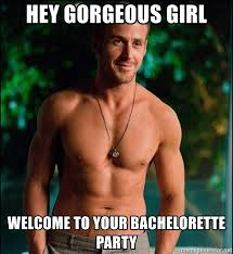 Bachelorette Party Meme - hey gorgeous girl welcome to your bachelorette party ryan
