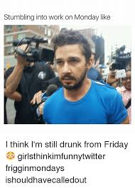Drunk At Work Meme - stumbling into work on monday like i think i m still drunk from