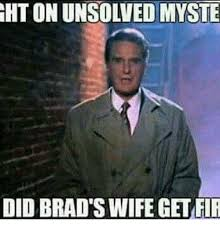 Brad Meme - ghtonunsowed myste did brad s wife get fir meme on me me