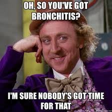 Bronchitis Meme - oh so you ve got bronchitis i m sure nobody s got time for that