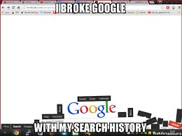 Search History Meme - i broke google with my search history make a meme