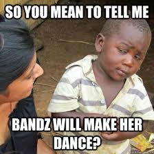 Dance Meme - bandz will make her dance funny meme picture