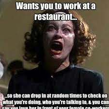 Funny Restaurant Memes - wants you to work at a restaurant so she can drop in at