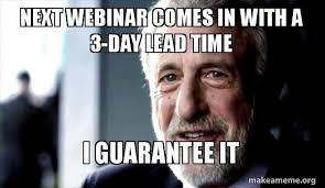 Webinar Meme - next webinar comes in with a 3 day lead time i guarantee it i