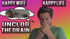 Happy Life Meme - happy wife happy life unclogging the drain youtube