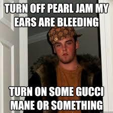 My Ears Are Bleeding Meme - scumbag steve memes quickmeme